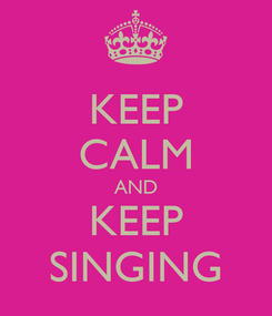 Poster: KEEP CALM AND KEEP SINGING