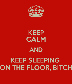 Poster: KEEP CALM AND KEEP SLEEPING  ON THE FLOOR, BITCH