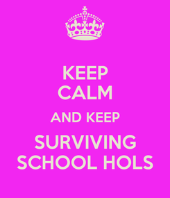 Poster: KEEP CALM AND KEEP SURVIVING SCHOOL HOLS