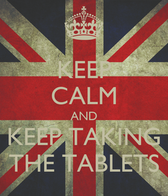 Poster: KEEP CALM AND KEEP TAKING THE TABLETS