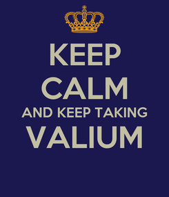 Poster: KEEP CALM AND KEEP TAKING VALIUM