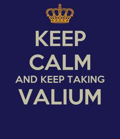 Poster: KEEP CALM AND KEEP TAKING VALIUM