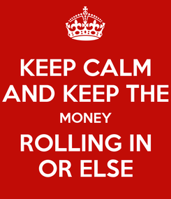 Poster: KEEP CALM AND KEEP THE MONEY ROLLING IN OR ELSE