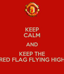 Poster: KEEP CALM AND KEEP THE RED FLAG FLYING HIGH