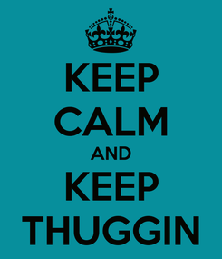 Poster: KEEP CALM AND KEEP THUGGIN