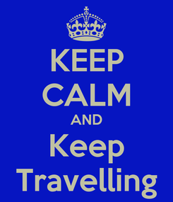 Poster: KEEP CALM AND Keep Travelling