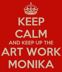 Poster: KEEP CALM AND KEEP UP THE ART WORK MONIKA
