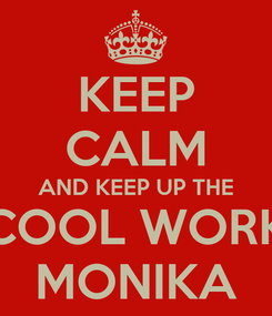 Poster: KEEP CALM AND KEEP UP THE COOL WORK MONIKA