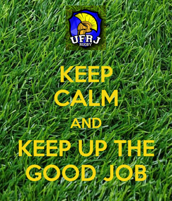 Poster: KEEP CALM AND KEEP UP THE GOOD JOB