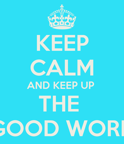 Poster: KEEP CALM AND KEEP UP  THE  GOOD WORK