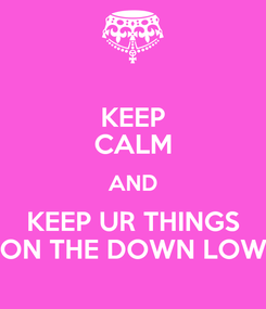 Poster: KEEP CALM AND KEEP UR THINGS ON THE DOWN LOW
