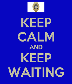 Poster: KEEP CALM AND KEEP WAITING