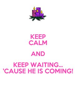 Poster: KEEP CALM AND KEEP WAITING... 'CAUSE HE IS COMING!