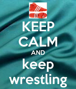 Poster: KEEP CALM AND keep wrestling