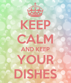 Poster: KEEP CALM AND KEEP YOUR DISHES