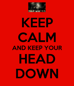 Poster: KEEP CALM AND KEEP YOUR HEAD DOWN