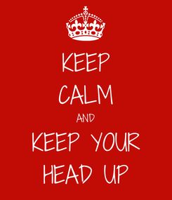 Poster: KEEP CALM AND KEEP YOUR HEAD UP