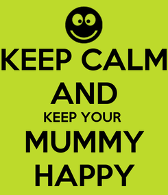 Poster: KEEP CALM AND KEEP YOUR  MUMMY HAPPY