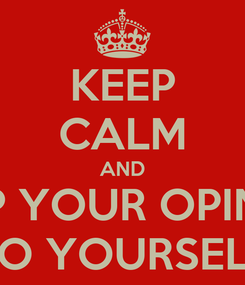 Poster: KEEP CALM AND KEEP YOUR OPINION TO YOURSELF