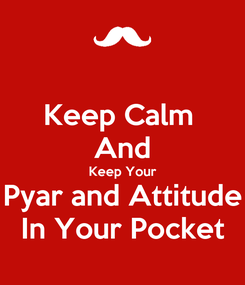 Poster: Keep Calm  And Keep Your Pyar and Attitude In Your Pocket