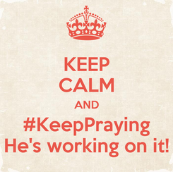 Poster: KEEP CALM AND #KeepPraying He's working on it!