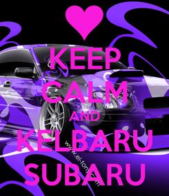 Poster: KEEP CALM AND KELBARU SUBARU