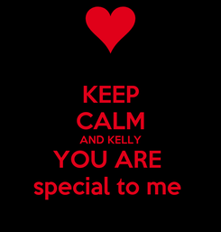 Poster: KEEP CALM AND KELLY YOU ARE  special to me