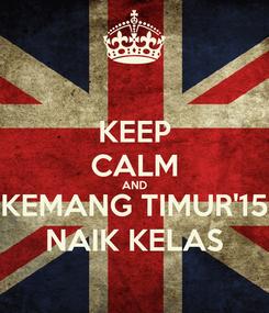 Poster: KEEP CALM AND KEMANG TIMUR'15 NAIK KELAS