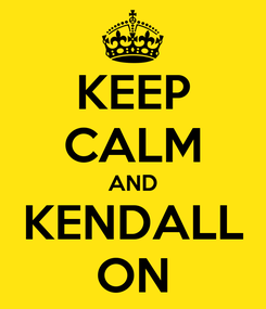 Poster: KEEP CALM AND KENDALL ON