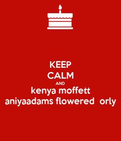 Poster: KEEP CALM AND kenya moffett aniyaadams flowered  orly