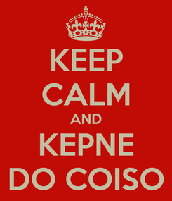 Poster: KEEP CALM AND KEPNE DO COISO