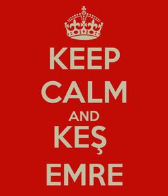 Poster: KEEP CALM AND KEŞ  EMRE