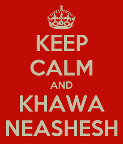 Poster: KEEP CALM AND KHAWA NEASHESH