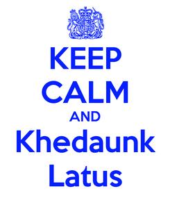 Poster: KEEP CALM AND Khedaunk Latus