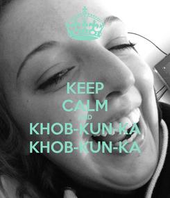 Poster: KEEP CALM AND KHOB-KUN-KA KHOB-KUN-KA