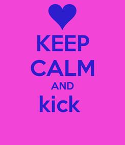 Poster: KEEP CALM AND kick