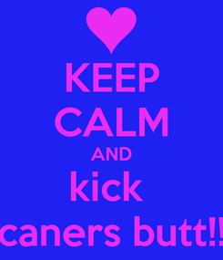 Poster: KEEP CALM AND kick  caners butt!!