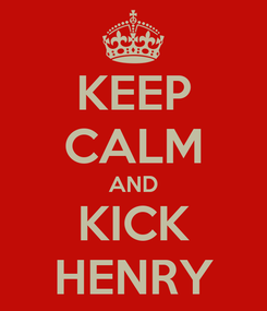 Poster: KEEP CALM AND KICK HENRY