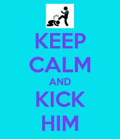 Poster: KEEP CALM AND KICK HIM