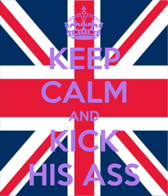 Poster: KEEP CALM AND KICK HIS ASS