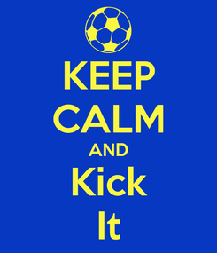Poster: KEEP CALM AND Kick It