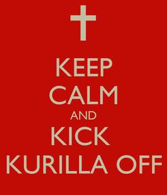 Poster: KEEP CALM AND KICK  KURILLA OFF