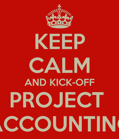 Poster: KEEP CALM AND KICK-OFF PROJECT  ACCOUNTING