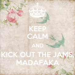 Poster: KEEP CALM AND KICK OUT THE JAMS, MADAFAKA