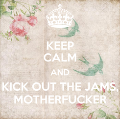Poster: KEEP CALM AND KICK OUT THE JAMS, MOTHERFUCKER