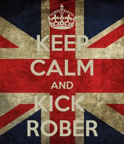 Poster: KEEP CALM AND KICK  ROBER
