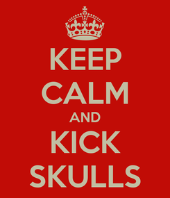 Poster: KEEP CALM AND KICK SKULLS
