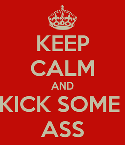 Poster: KEEP CALM AND KICK SOME  ASS
