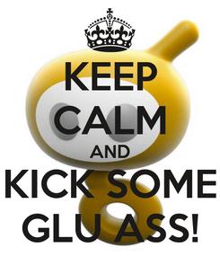 Poster: KEEP CALM AND KICK SOME GLU ASS!