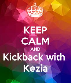 Poster: KEEP CALM AND Kickback with  Kezia